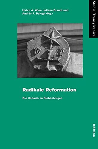 Radikale Reformation: Die Unitarier in Siebenburgen: Ulrich A. Wien,