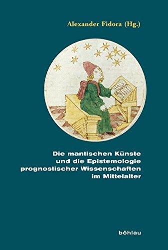 9783412221249: Die mantischen Künste und die Epistemologie prognostischer Wissenschaften im Mittelalter: Unter redaktioneller Mitarbeit von Katrin Bauer