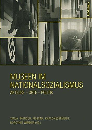 Museen im Nationalsozialismus: Akteure - Orte - Politik: Tanja Baensch, Kristina Kratz-Kessemeier, ...