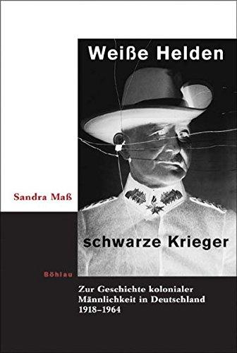 9783412323059: Wei�e Helden, schwarze Krieger: Zur Geschichte kolonialer M�nnlichkeit in Deutschland 1918-1964