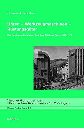 Uhren - Werkzeugmaschinen - Rustungsguter: Das Familienunternehmen Gebruder Thiel aus Ruhla 1862-...