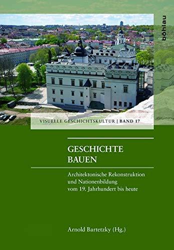 Geschichte bauen : Architektonische Rekonstruktion und Nationenbildung: Arnold Bartetzky