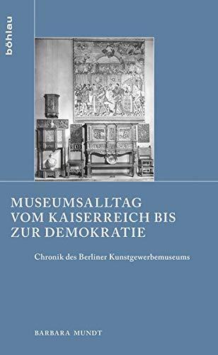 Museumsalltag Vom Kaiserreich Bis Zur Demokratie: Chronik Des Berliner Kunstgewerbemuseums (...