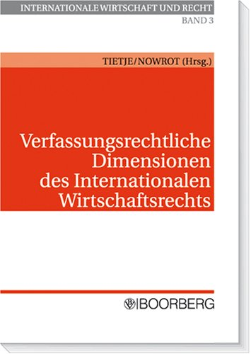 Verfassungsrechtliche Dimensionen des Internationalen Wirtschaftsrechts: Christian Tietje