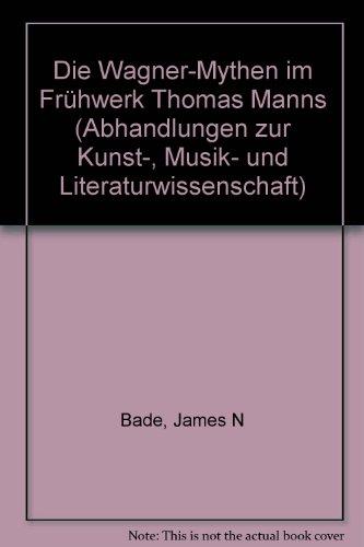 Die Wagner-Mythen im Fruhwerk Thomas Manns (Abhandlungen: Bade, James N