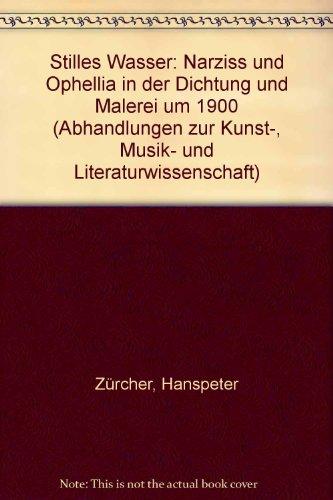 9783416010832: Stilles Wasser: Narziss und Ophellia in der Dichtung und Malerei um 1900 (Abhandlungen zur Kunst-, Musik- und Literaturwissenschaft)