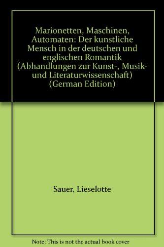 9783416017343: Marionetten, Maschinen, Automaten: Der künstliche Mensch in der deutschen und englischen Romantik (Abhandlungen zur Kunst-, Musik- und Literaturwissenschaft) (German Edition)