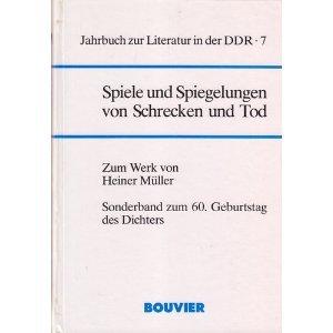 SPIELE UND SPIEGELUNGEN VON SCHRECKEN UND TOD Zum Werk von Heiner Müller (Jahrbuch zur ...
