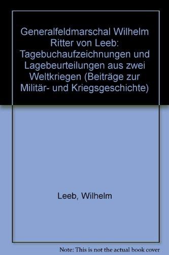 Generalfeldmarschall Wilhelm Ritter Von Leeb: Tagebuchaufzeichnungen Und Lagebeurteilungen Aus Zwei...
