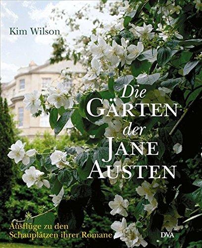 Die Gärten der Jane Austen. Ausflüge zu den Schauplätzen ihrer Romane. - Wilson, Kim