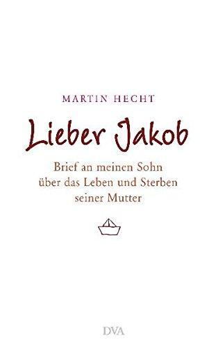 LIEBER JAKOB. Brief an meinen Sohn über das Leben und Sterben seiner Mutter - Hecht, Martin