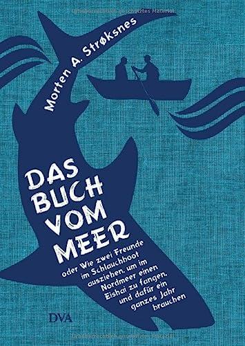 9783421047397: Das Buch vom Meer oder Wie zwei Freunde im Schlauchboot ausziehen, um im Nordmeer einen Eishai zu fangen, und dafür ein ganzes Jahr brauchen