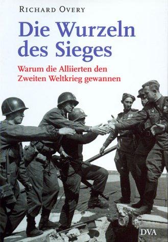 Die Wurzeln des Sieges. Warum die Alliierten den Zweiten Weltkrieg gewannen. (9783421053374) by Overy, Richard; Charnitzky, Juergen