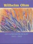 Wilhelm Ohm: Ein expressiver Realist. 1905-1965 Götting, Birgit