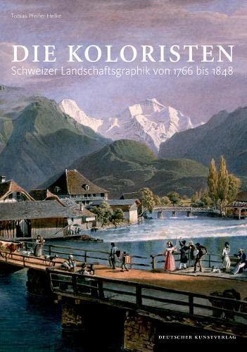 Die Koloristen: Schweizer Landschaftsgraphik von 1766 bis 1848: Tobias Pfeifer-Helke