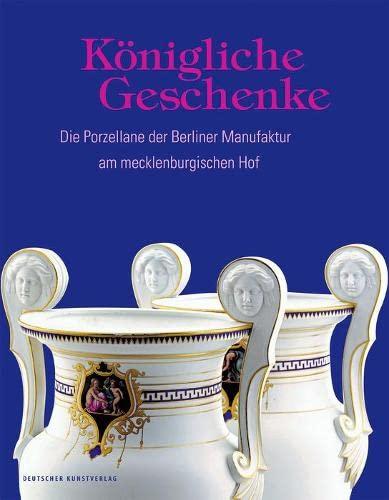 Königliche Geschenke : Die Porzellane der Berliner: Staatliches Museum Schwerin