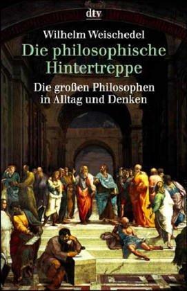 Die philosophische Hintertreppe : 34 grosse Philosophen: Weischedel, Wilhelm: