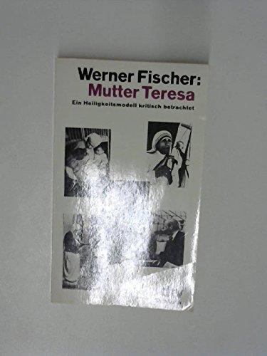 Mutter Teresa. Ein Heiligkeitsmodell kritisch betrachtet. - Fischer, Werner