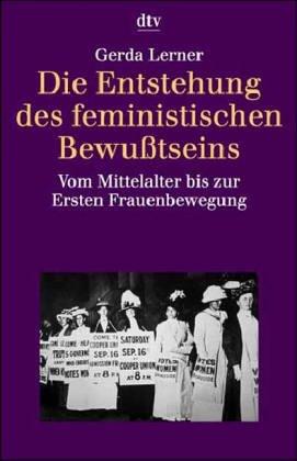 Die Entstehung des feministischen Bewußtseins. Vom Mittelalter bis zur Ersten Frauenbewegung. (3423306424) by Gerda Lerner