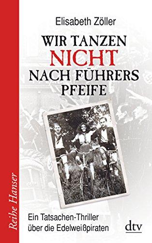 9783423625630: Wir tanzen nicht nach Führers Pfeife: Ein Tatsachen-Thriller über die Edelweißpiraten