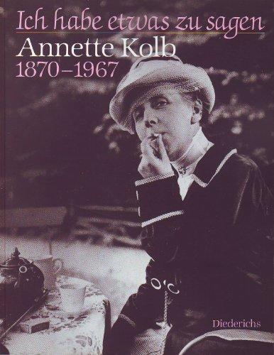 Ich habe etwas zu sagen : Annette Kolb 1870 - 1967 ; Ausstellung der Münchner Stadtbibliothek, [anlässlich ihres 150jährigen Bestehens, vom 24. September bis 29. Oktober 1993]. Hrsg. von Sigrid Bauschinger. - Kolb, Annette