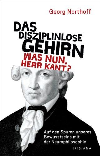 9783424151237: Das disziplinlose Gehirn - Was nun, Herr Kant?: Auf den Spuren unseres Bewusstseins mit der Neurophilosophie
