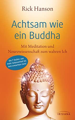 Achtsam wie ein Buddha: Mit Meditation und Neurowissenschaft zum wahren Ich - Die 7 Stufen: von mehr Gelassenheit bis zum erwachten Geist - Hanson, Rick