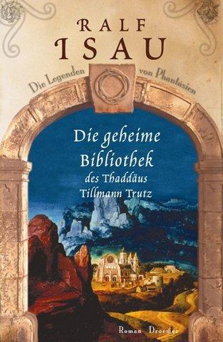 Die geheime Bibliothek des Thaddäus Tillmann Trutz. Roman.: Isau, Ralf: