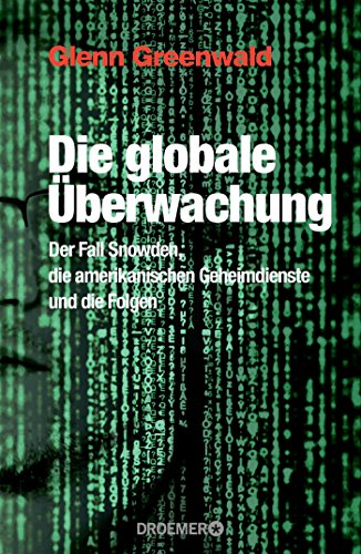 Die globale Überwachung : der Fall Snowden, die amerikanischen Geheimdienste und die Folgen. - Greenwald, Glenn, Maria Zybak und Robert A. Gockel Gabriele Weiß