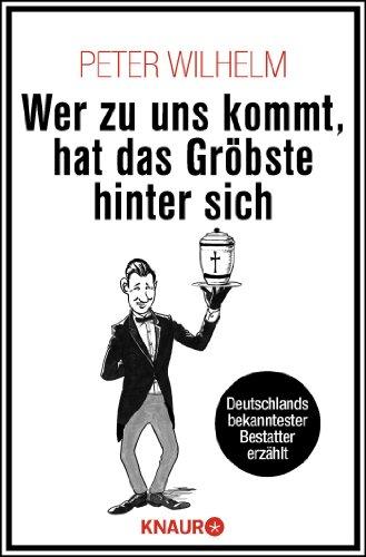 Wer zu uns kommt, hat das Gröbste hinter sich: Deutschlands bekanntester Bestatter erzählt - Peter Wilhelm