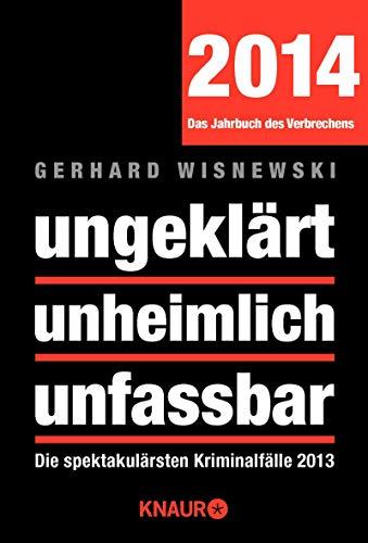 Ungeklärt, unheimlich, unfassbar : die spektakulärsten Kriminalfälle 2013 ; [2014 - das Jahrbuch des Verbrechens] - Wisnewski, Gerhard