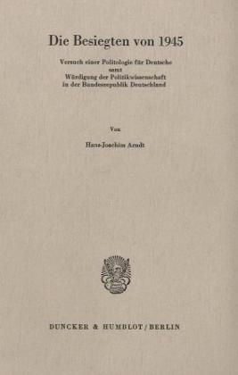 9783428042388: Die Besiegten von 1945: Versuch einer Politologie für Deutsche samt Würdigung der Politikwissenschaft in der Bundesrepublik Deutschland
