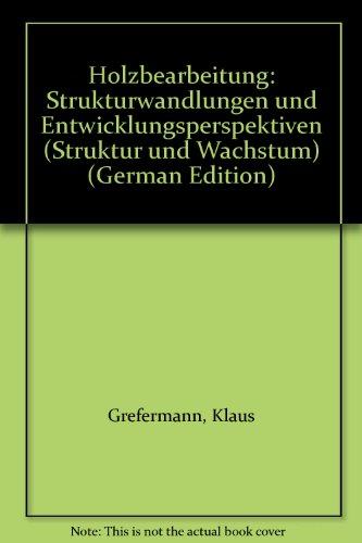 Holzbearbeitung : Strukturwandlungen u. Entwicklungsperspektiven. Struktur und Wachstum : Reihe Industrie ; H. 43 - Grefermann, Klaus