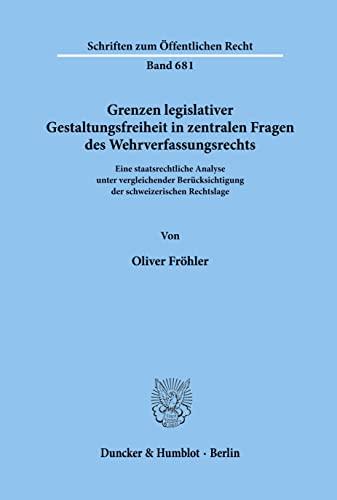Grenzen legislativer Gestaltungsfreiheit in zentralen Fragen des Wehrverfassungrechts: Oliver ...