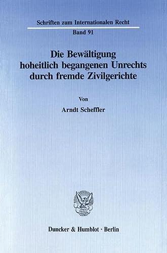Die Bewältigung hoheitlich begangenen Unrechts durch fremde Zivilgerichte: Arndt Scheffler