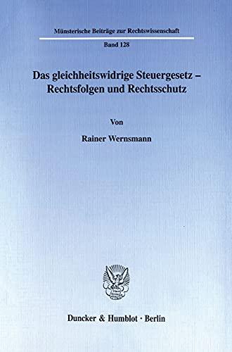 Das gleichheitswidrige Steuergesetz - Rechtsfolgen und Rechtsschutz.: Rainer Wernsmann