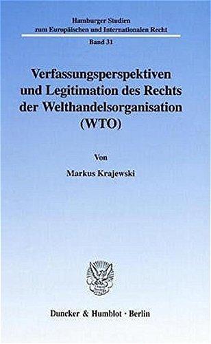 Verfassungsperspektiven und Legitimation des Rechts der Welthandelsorganisation (WTO).: Markus ...