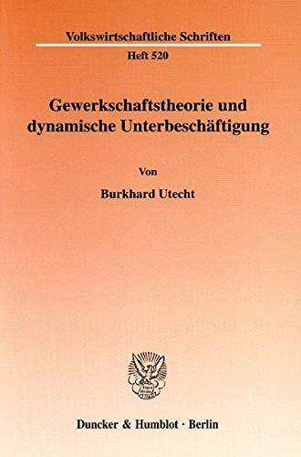 Gewerkschaftstheorie und dynamische Unterbeschäftigung.: Burkhard Utecht