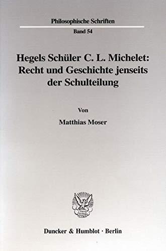 Hegels Schüler C. L. Michelet: Recht und Geschichte jenseits der Schulteilung: Matthias Moser