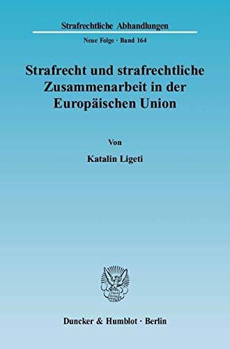 Strafrecht und strafrechtliche Zusammenarbeit in der Europäischen Union: Katalin Ligeti