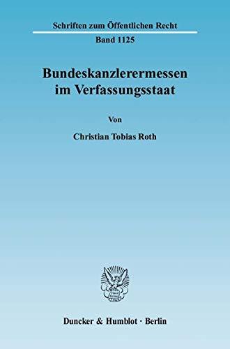 Bundeskanzlerermessen im Verfassungsstaat: Christian Tobias Roth