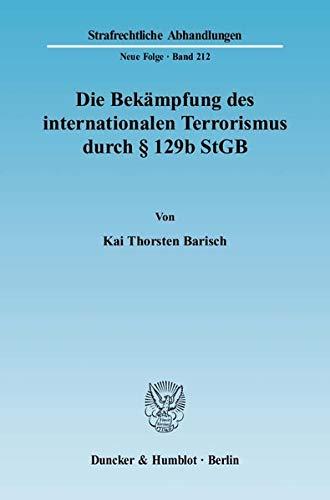 Die Bekampfung des internationalen Terrorismus durch 129b StGB: Verfassungswidrig politisiertes ...