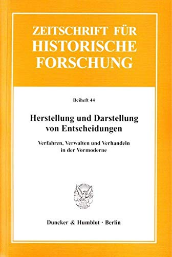 Herstellung und Darstellung von Entscheidungen : Verfahren, Verwalten und Verhandeln in der Vormoderne. Zeitschrift für Historische Forschung. Beiheft 44 - Barbara Stollberg-Rilinger