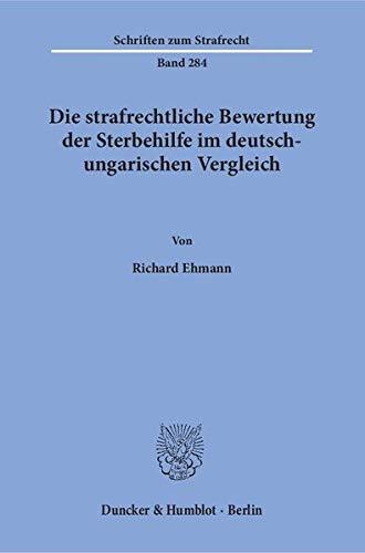 Die strafrechtliche Bewertung der Sterbehilfe im deutsch-ungarischen Vergleich.: Richard Ehmann