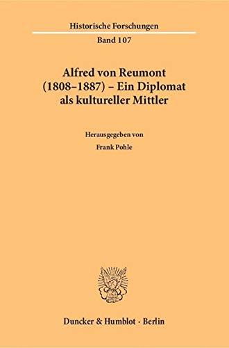 Alfred von Reumont (1808-1887) - Ein Diplomat als kultureller Mittler.: Frank Pohle