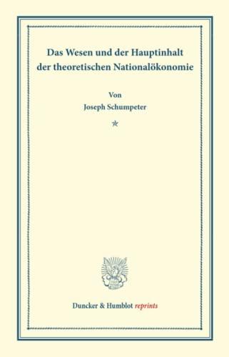 Das Wesen und der Hauptinhalt der theoretischen Nationalökonomie.: Joseph Schumpeter