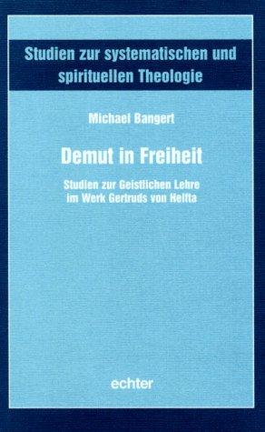 Demut in Freiheit: Studien zur Geistlichen Lehre im Werk Gertruds von Helfta (Studien zur systematischen und spirituellen Theologie)