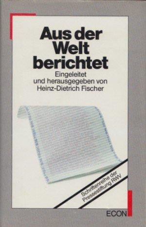 Aus der Welt berichtet. Presse-Auslandsreportagen 1961-1985 ausgezeichnet: Heinz-Dietrich Fischer (Hrsg.).