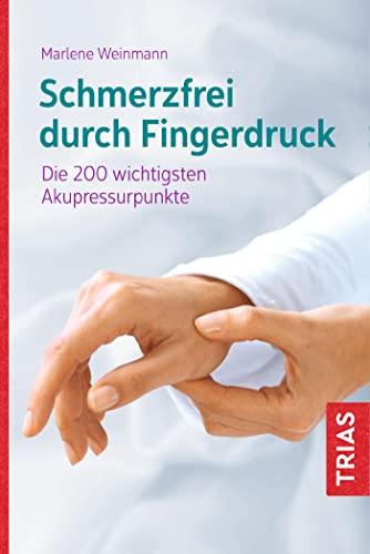 Schmerzfrei durch Fingerdruck : Die 200 wichtigsten Akupressurpunkte - Marlene Weinmann