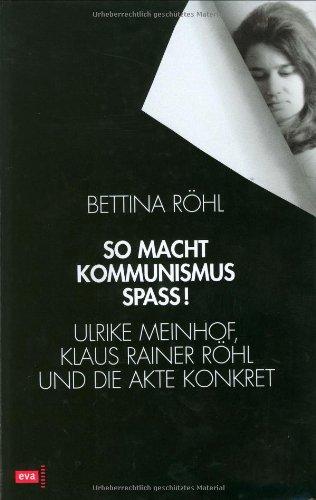 So macht Kommunismus Spaß!. Ulrike Meinhof, Klaus Reiner Röhl und die Akte Konkret. - Röhl, Bettina.